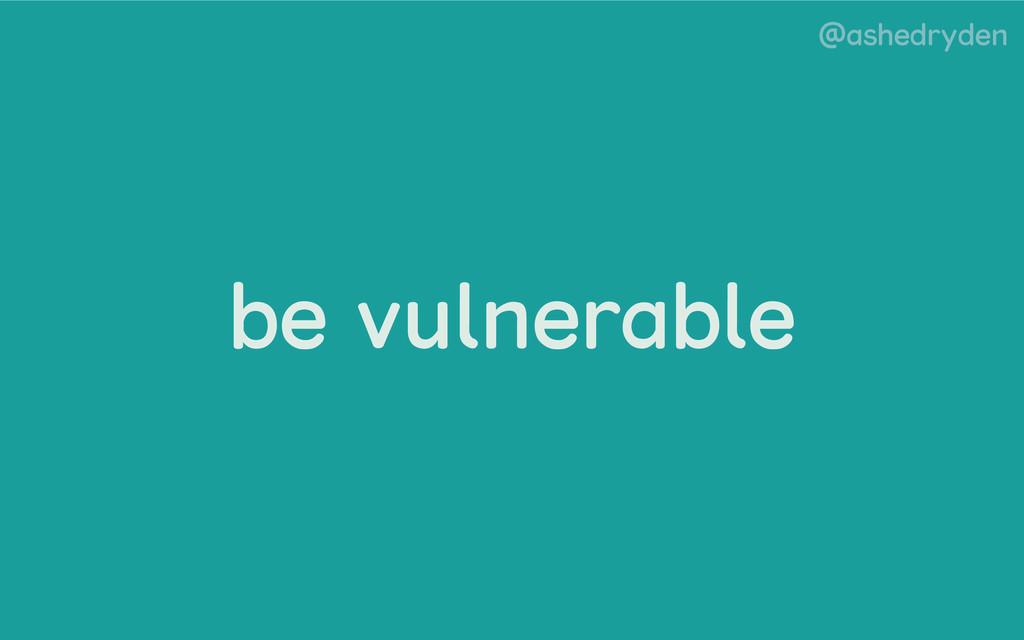 @ashedryden be vulnerable