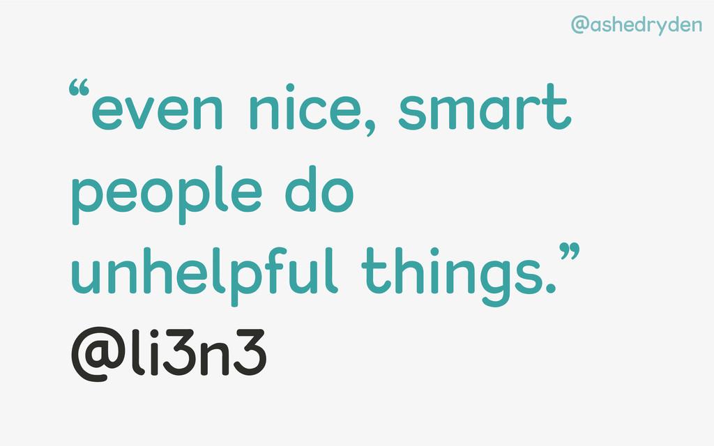"@ashedryden ""even nice, smart people do unhelpf..."