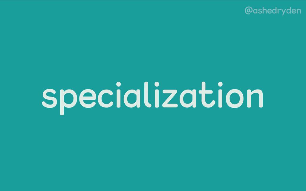 @ashedryden specialization
