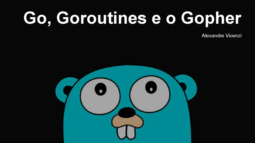 Go, Goroutines e o Gopher Alexandre Vicenzi