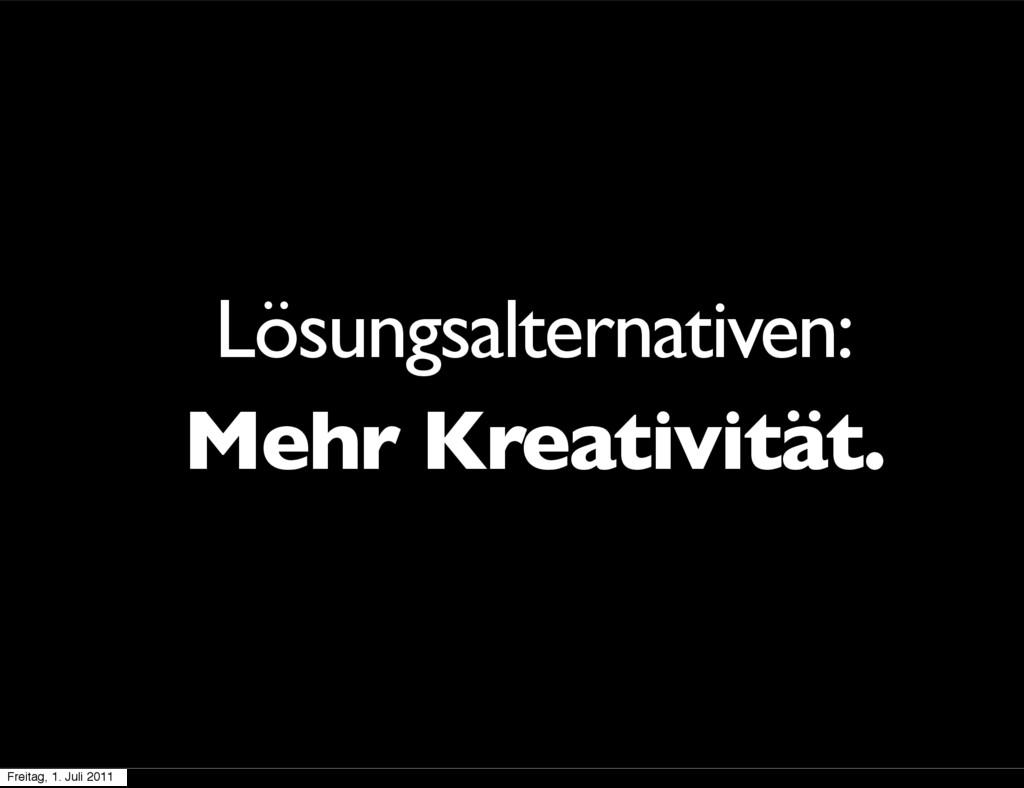 Lösungsalternativen: Mehr Kreativität. Freitag,...