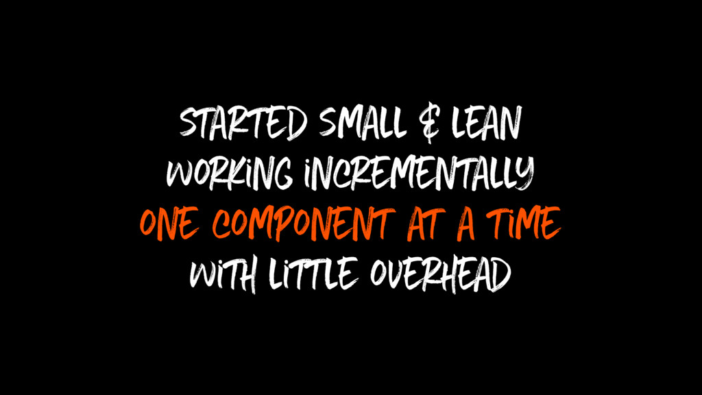 started small & lean working incrementally one ...