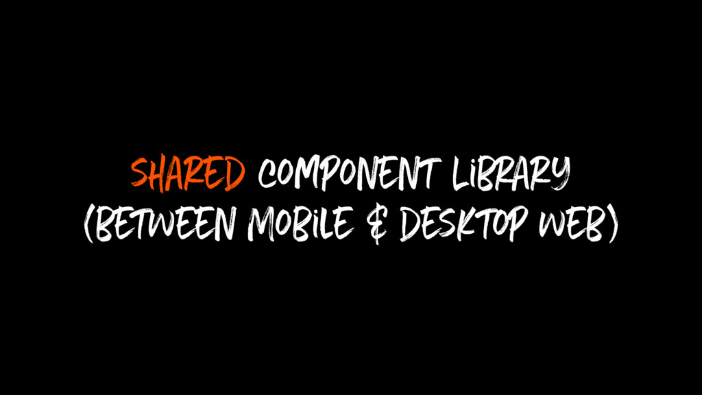shared component Library (between Mobile & desk...