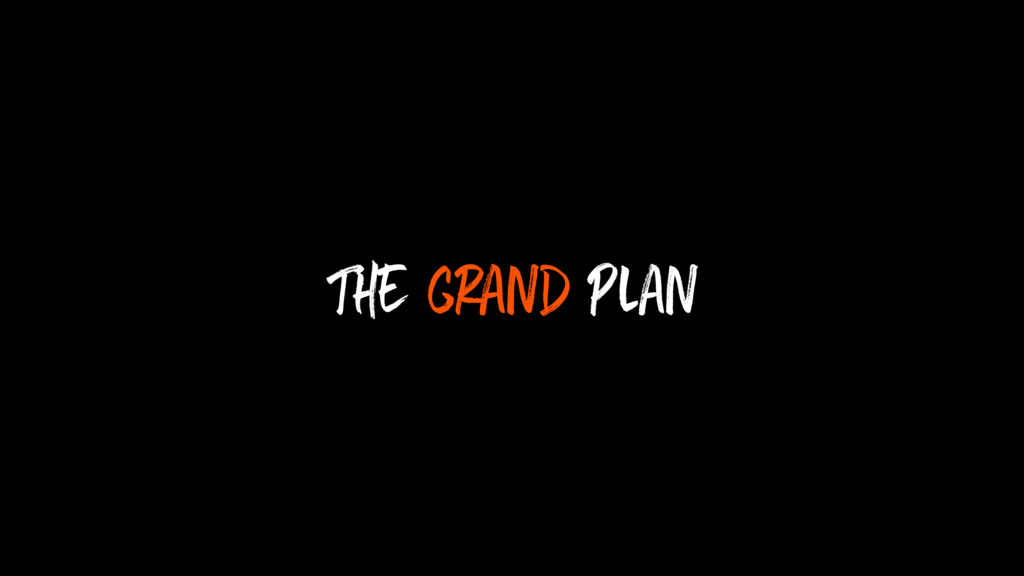 The grand plan