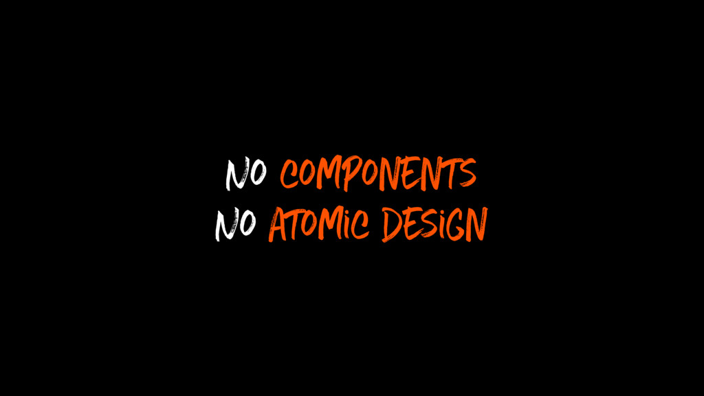 No components No atomic design
