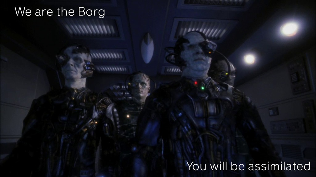 We are the Borg You will be assimilated
