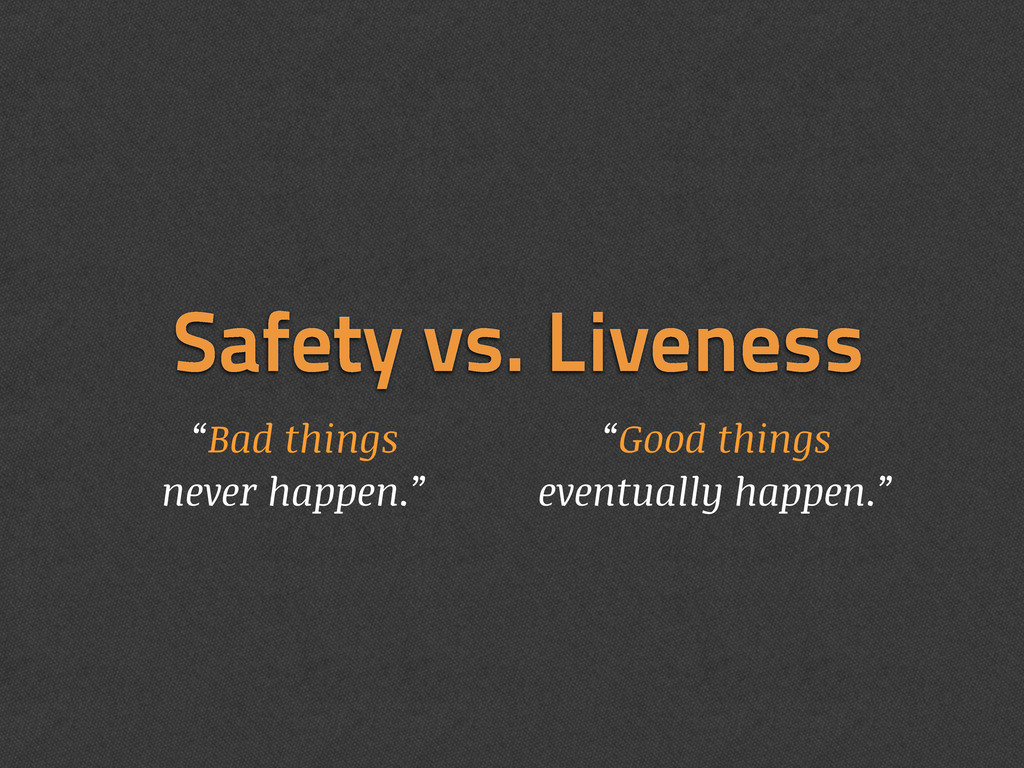 "Safety vs. Liveness ""Bad things never happen."" ..."