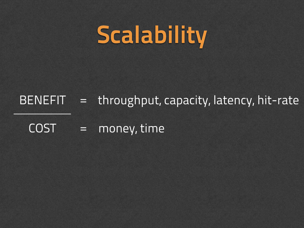 Scalability COST BENEFIT throughput, capacity, ...