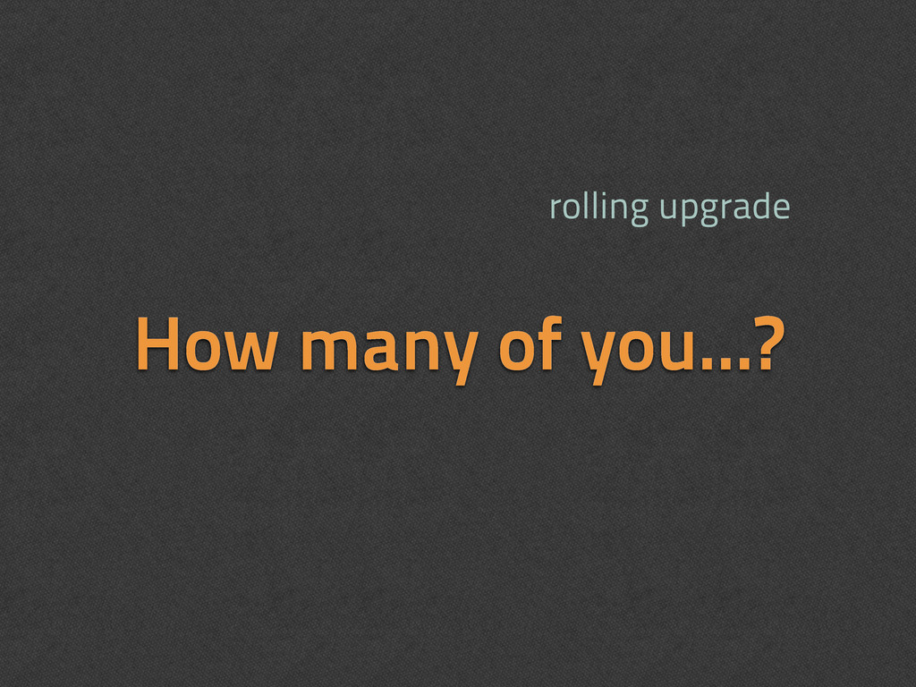 How many of you...? rolling upgrade