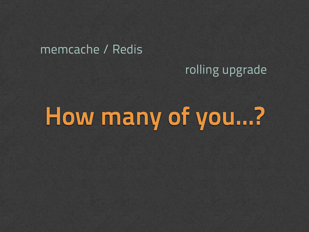How many of you...? memcache / Redis rolling up...
