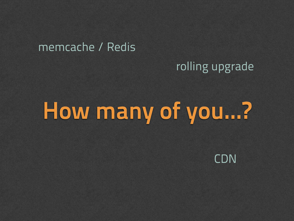 How many of you...? memcache / Redis CDN rollin...