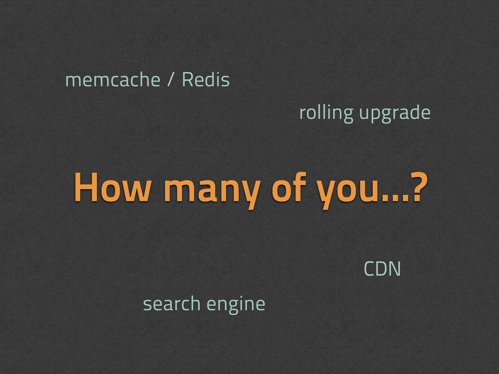How many of you...? memcache / Redis CDN search...