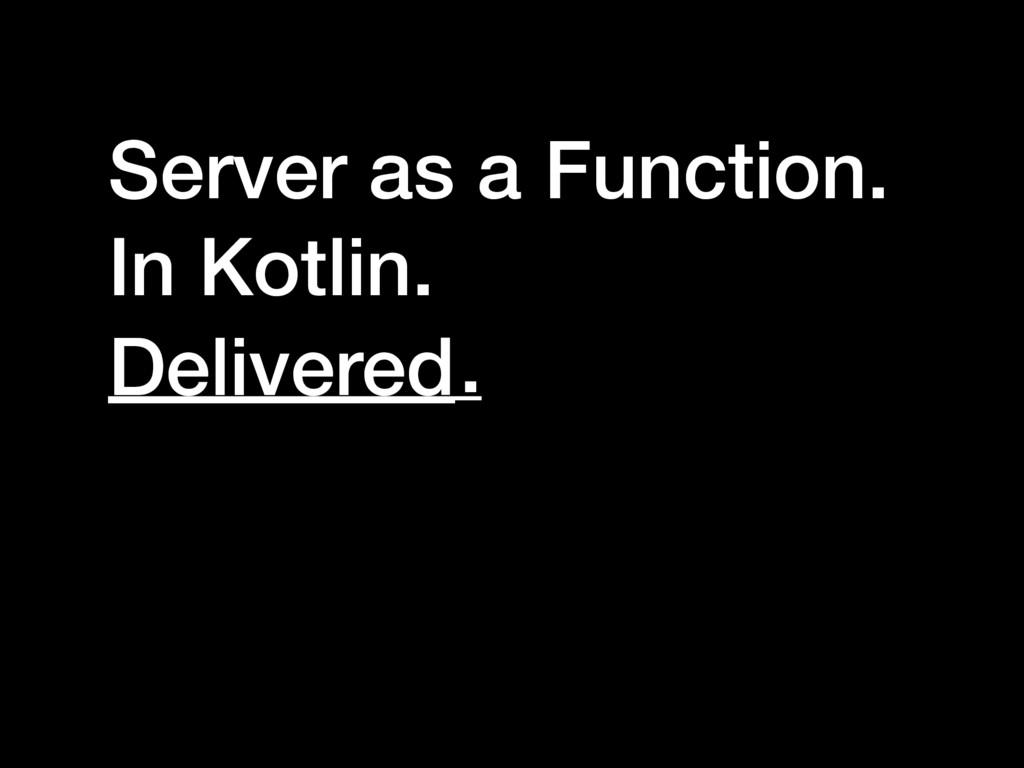 Server as a Function. In Kotlin. ______ . Deliv...