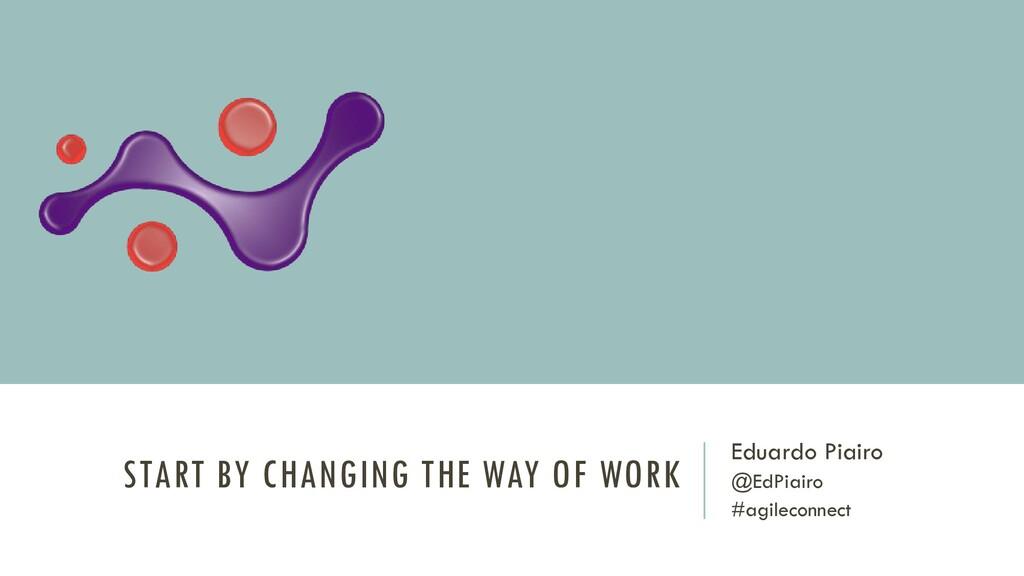 START BY CHANGING THE WAY OF WORK Eduardo Piair...