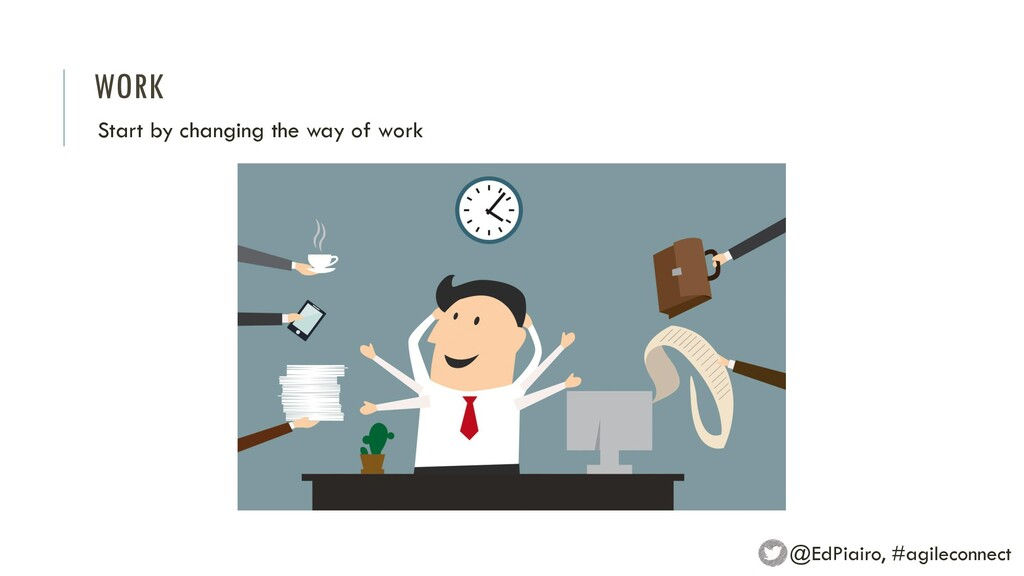 WORK Start by changing the way of work @EdPiair...