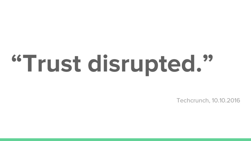 """Trust disrupted."" Techcrunch, 10.10.2016"