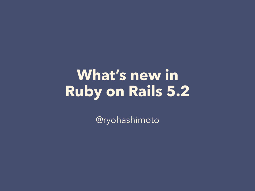 What's new in Ruby on Rails 5.2 @ryohashimoto