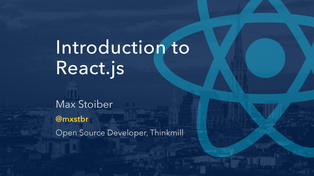 Introduction to React.js Max Stoiber @mxstbr Op...