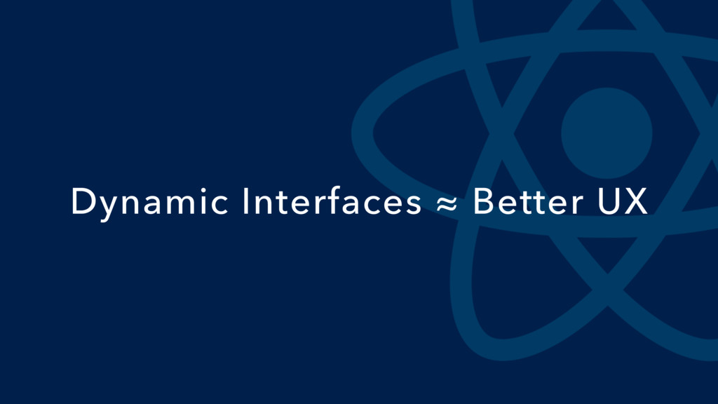 Dynamic Interfaces ≈ Better UX