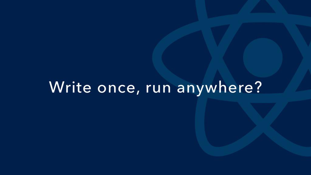 Write once, run anywhere?