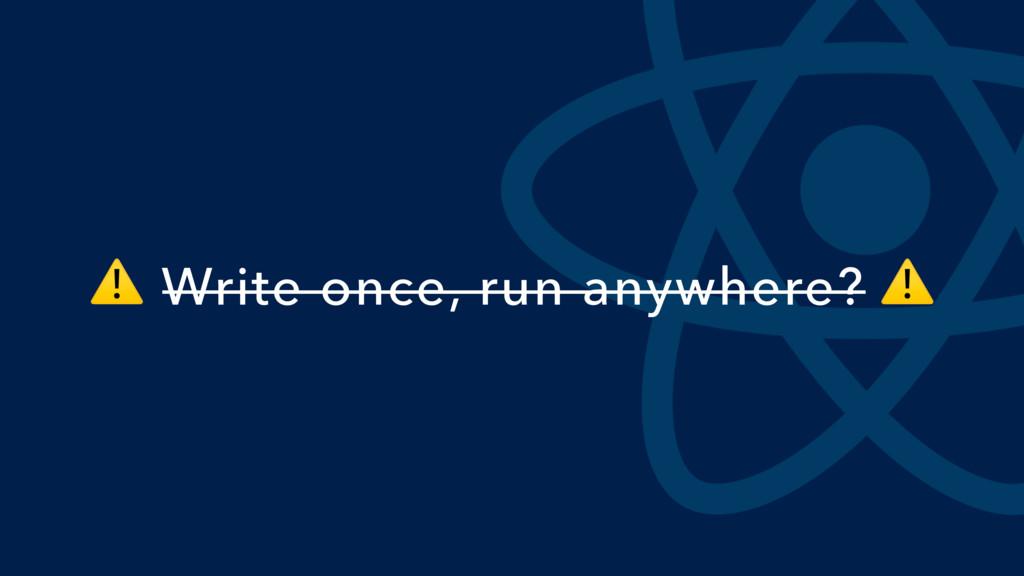 ⚠ Write once, run anywhere? ⚠