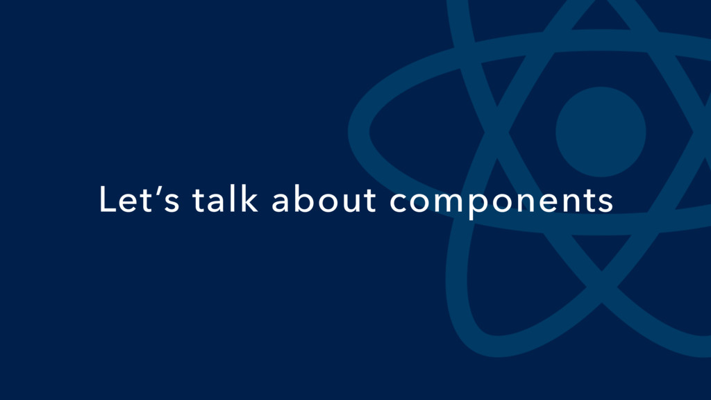 Let's talk about components