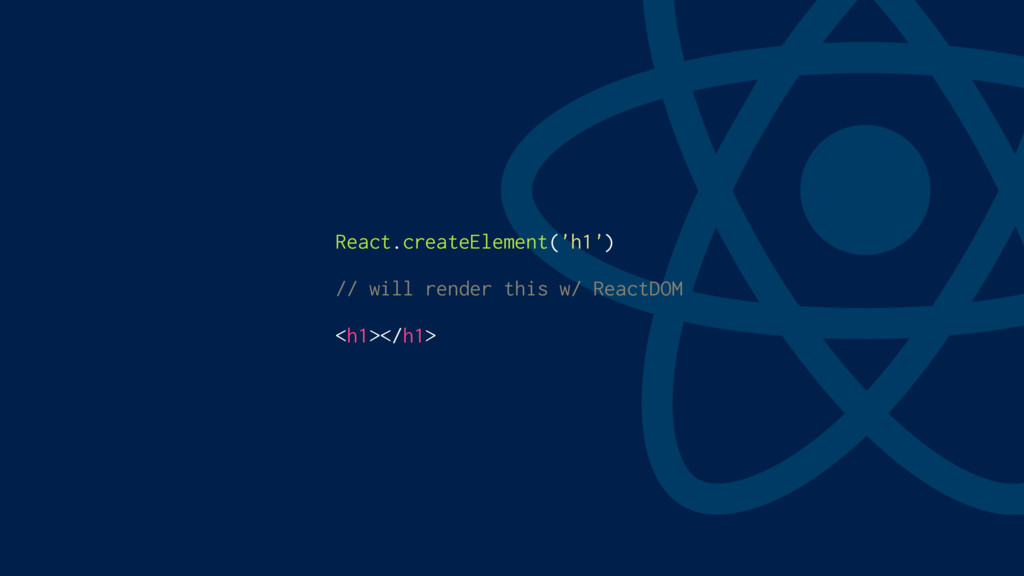 React.createElement('h1') // will render this w...