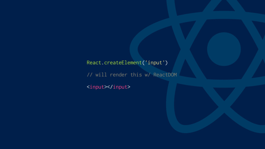 React.createElement('input') // will render thi...
