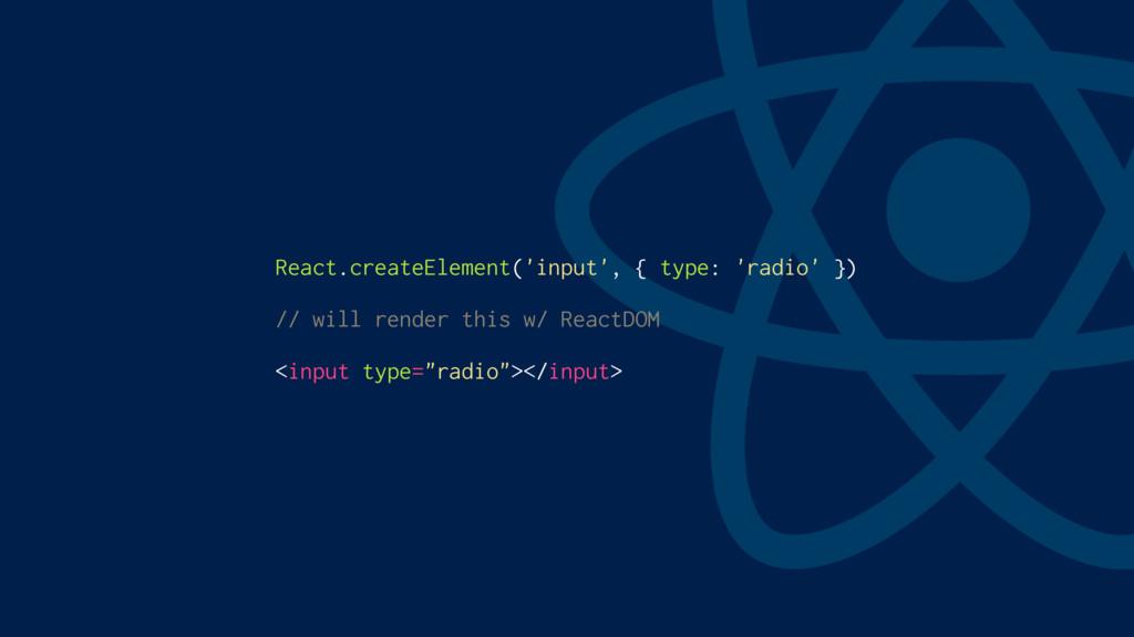 React.createElement('input', { type: 'radio' })...