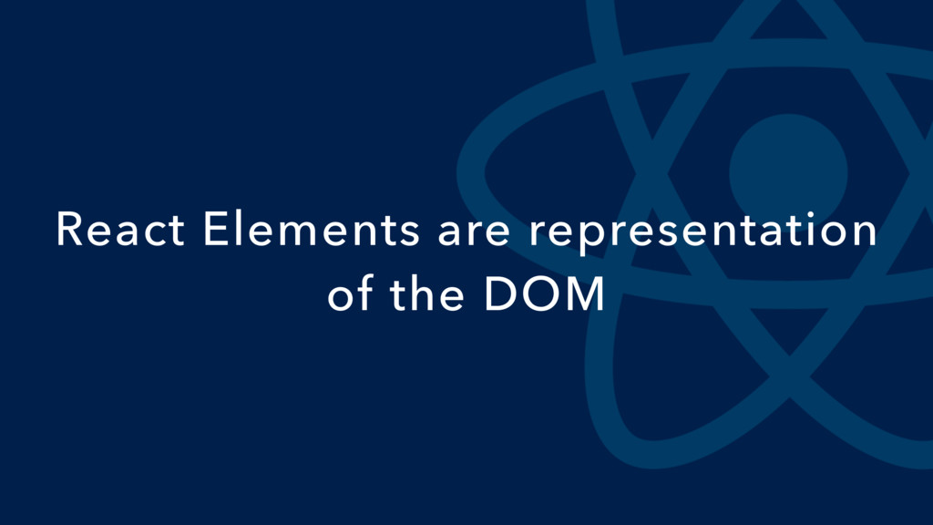 React Elements are representation of the DOM