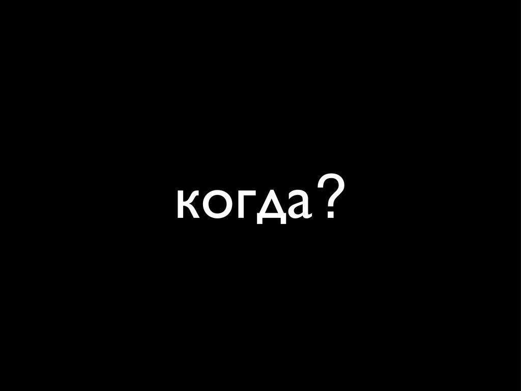 когда?