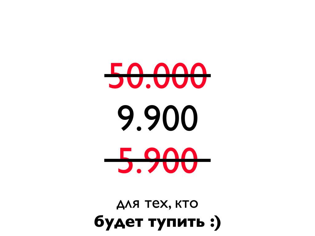 50.000 9.900 5.900 для тех, кто будет тупить :)