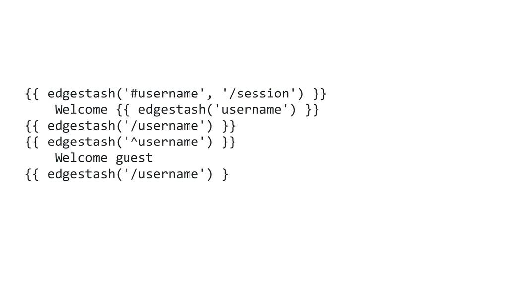 {{ edgestash('#username', '/session') }} Welcom...