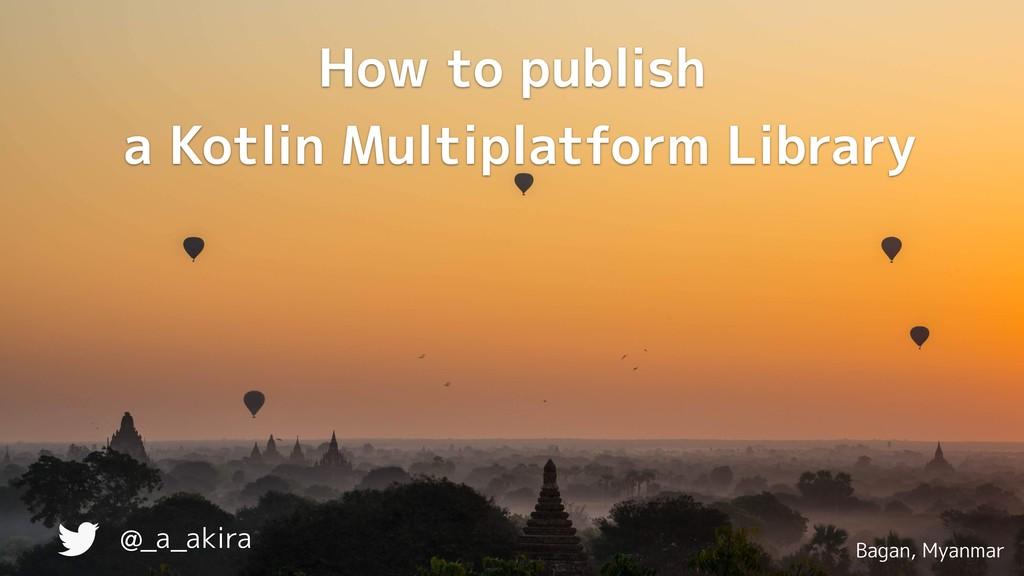 Bagan, Myanmar @_a_akira How to publish a Kotl...