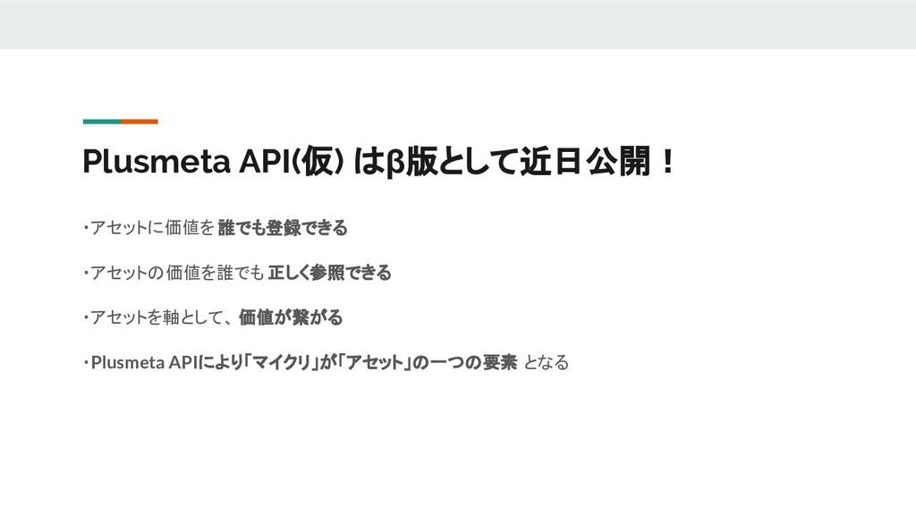 Plusmeta API(仮) はβ版として近日公開! ・アセットに価値を誰でも登録できる ・...