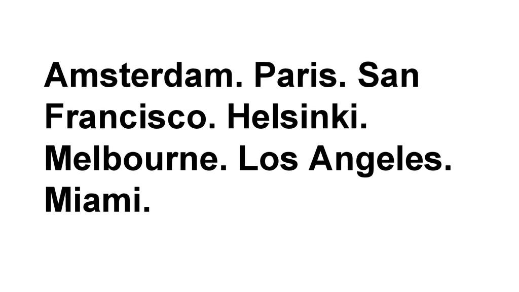 Amsterdam. Paris. San Francisco. Helsinki. Melb...