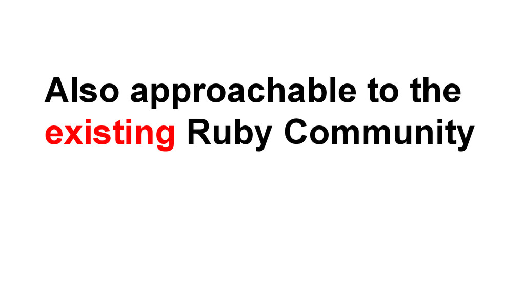 Also approachable to the existing Ruby Community