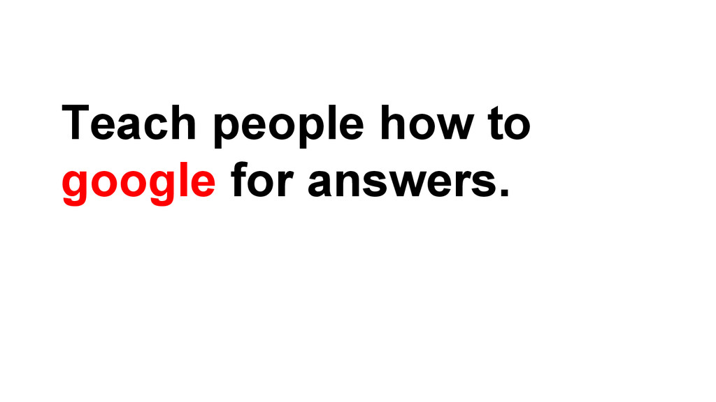 Teach people how to google for answers.