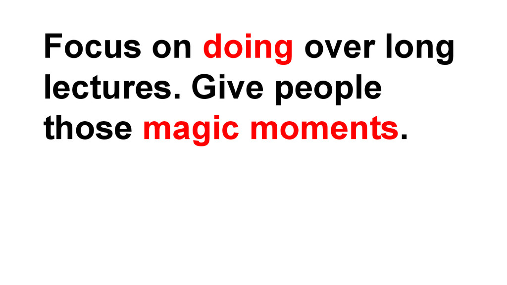 Focus on doing over long lectures. Give people ...