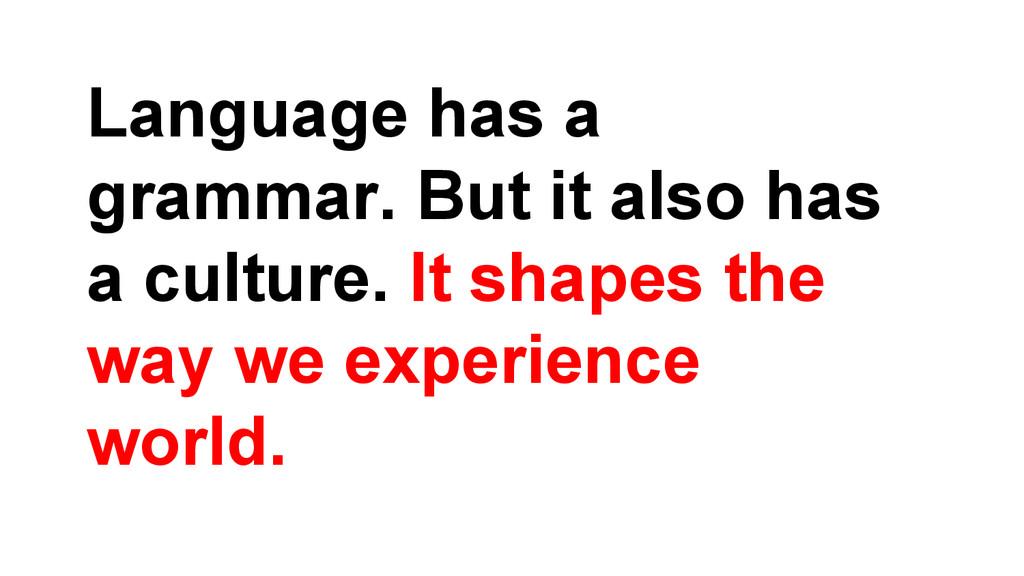 Language has a grammar. But it also has a cultu...