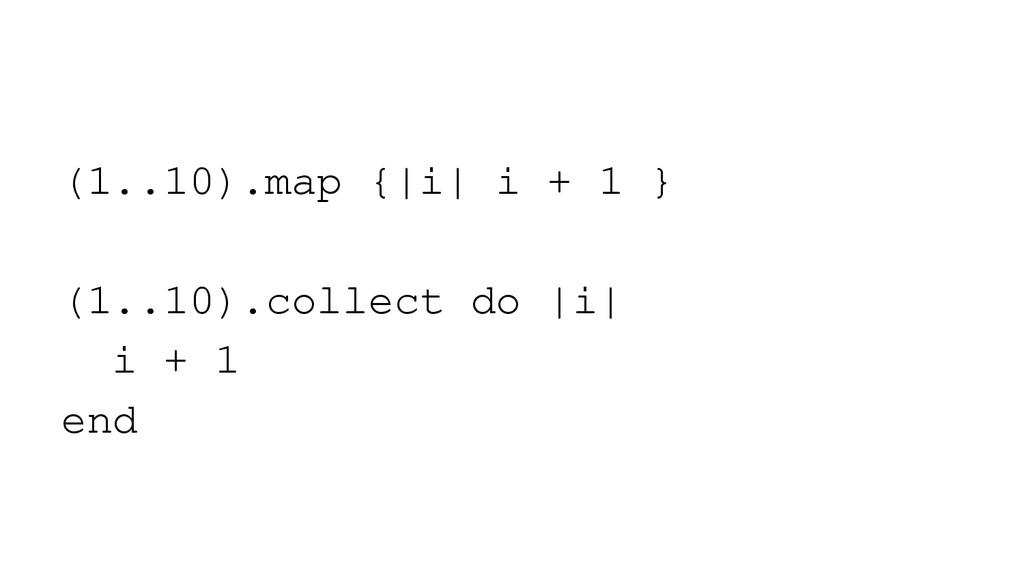 (1..10).map {|i| i + 1 } (1..10).collect do |i|...