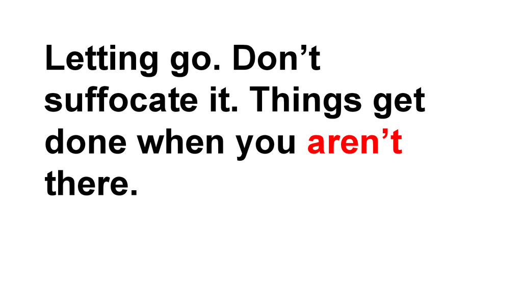 Letting go. Don't suffocate it. Things get done...