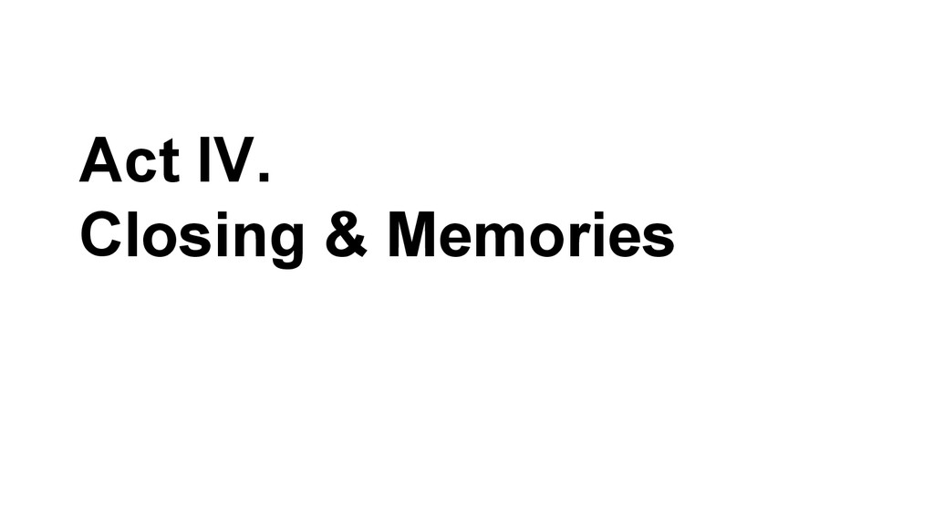 Act IV. Closing & Memories