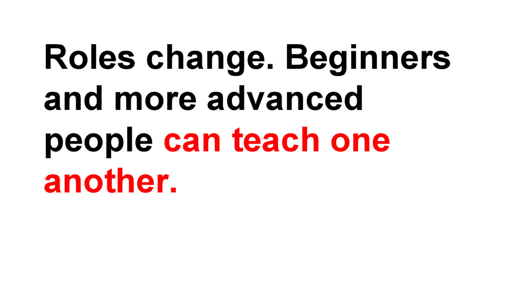 Roles change. Beginners and more advanced peopl...