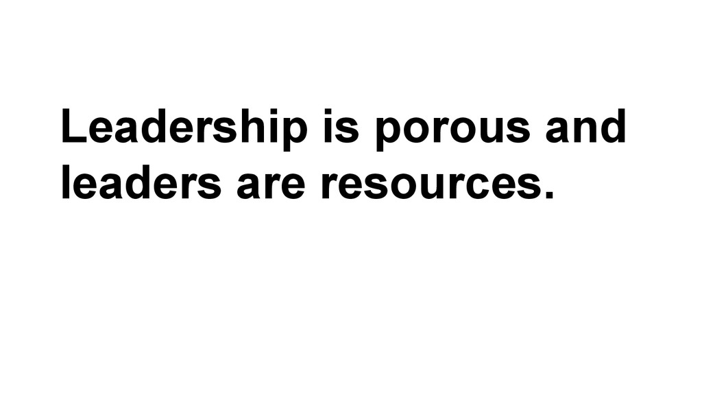 Leadership is porous and leaders are resources.