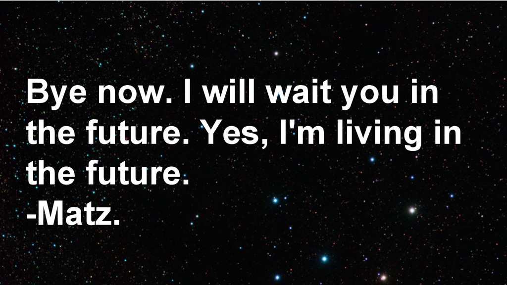 Bye now. I will wait you in the future. Yes, I'...