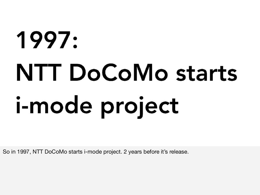 So in 1997, NTT DoCoMo starts i-mode project. 2...