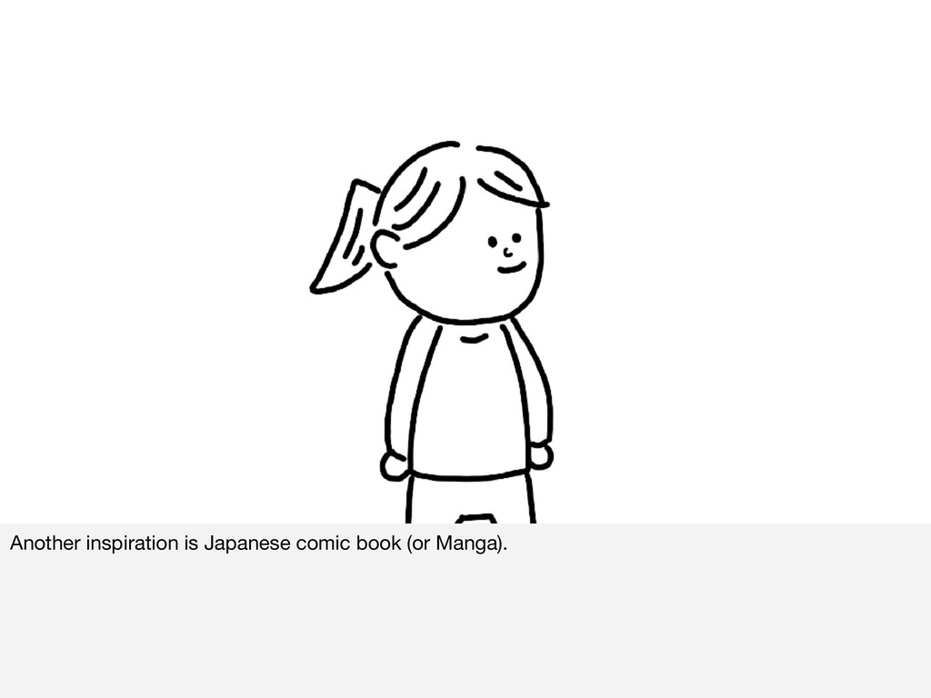 Another inspiration is Japanese comic book (or ...