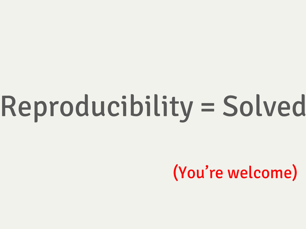 Reproducibility = Solved (You're welcome)