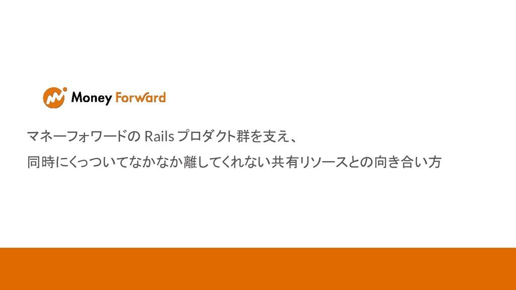 マネーフォワードの Rails プロダクト群を支え、 同時にくっついてなかなか離してくれない共...